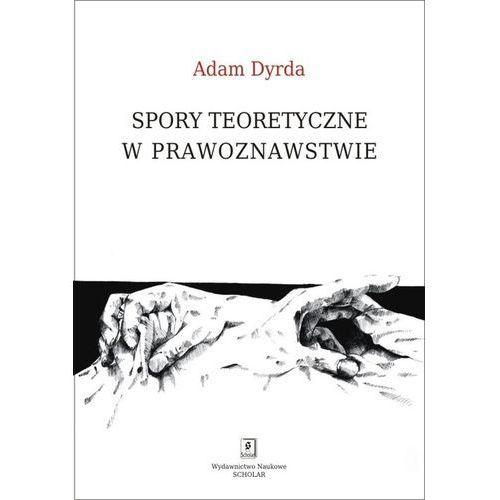 Spory teoretyczne w prawoznawstwie - Adam Dyrda, Adam Dyrda