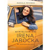Wymyśliłam Cię. Irena Jarocka we wspomnieniach - Mariola Pryzwan, Marginesy