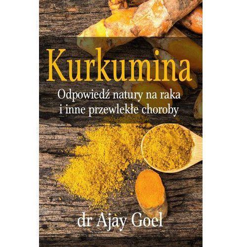Kurkumina - odpowiedź natury na raka i inne przewlekłe choroby - Dostawa 0 zł, Goel Ajay