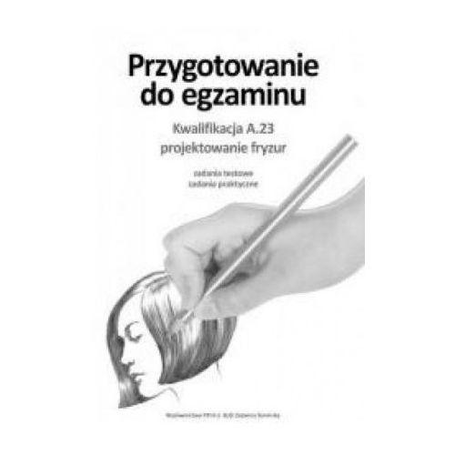 Przygotowanie do egzaminu. kwalifikacja a.23 (frk.03). projektowanie fryzur. zadania testowe, zadania praktyczne, oprawa broszurowa