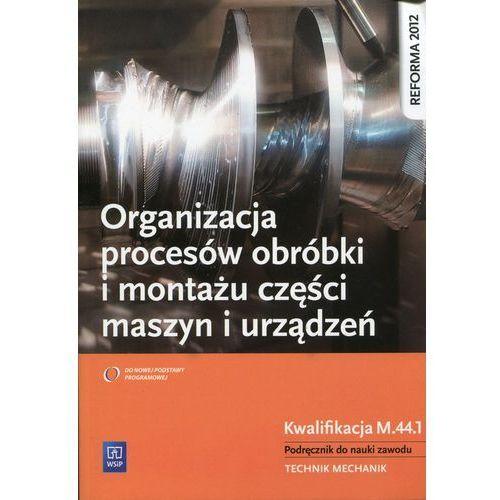 Organizacja Procesów Obróbki i Montażu Części Maszyn i Urządzeń. Kwalifikacja M.44.1. Podręcznik do Nauki Zawodu Technik Mechanik (2014)