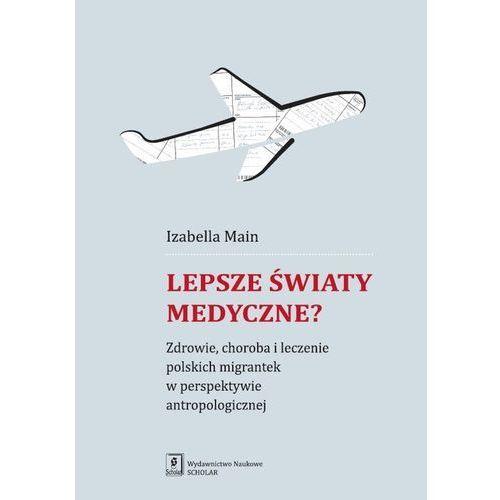 Lepsze światy medyczne? Zdrowie, choroba i leczenie polskich migrantek w perspektywie antropologicznej (208 str.)