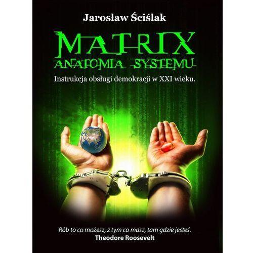 Matrix. Anatomia systemu. Instrukcja obsługi demokracji XXI wieku - Jarosław Ściślak (412 str.)