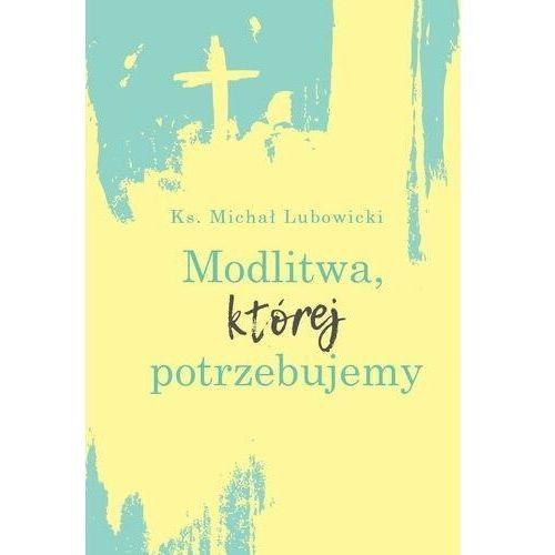 Modlitwa, której potrzebujemy - ks. michał lubowicki (epub) (9788380435803)