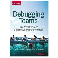 Debugging Teams. Przez współpracę do lepszej produktywności - Brian W. Fitzpatrick, Ben Collins-Sussman (9788328343382)