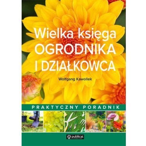 Wielka księga ogrodnika i działkowca. Praktyczny poradnik - Wolfgang Kawollek (2017)
