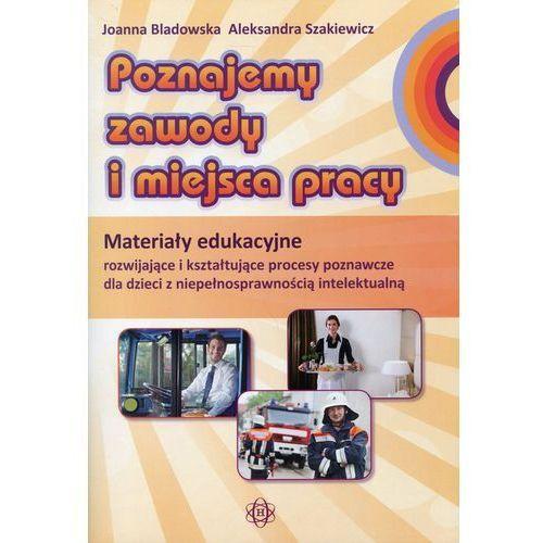 Poznajemy zawody i miejsca pracy Materiały edukacyjne rozwijające i kształtujące procesy poznawcze dla dzieci z niepełnosprawnością intelektualną (2015)