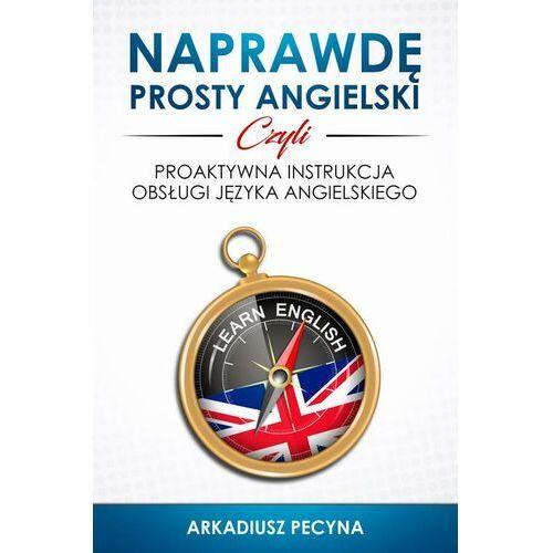 Naprawdę prosty angielski, czyli proaktywna instrukcja obsługi języka angielskiego - Arkadiusz Pecyna - ebook