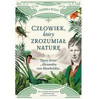 Człowiek, który zrozumiał naturę. Nowy świat Alexandra von Humboldta - Andrea Wulf (544 str.)