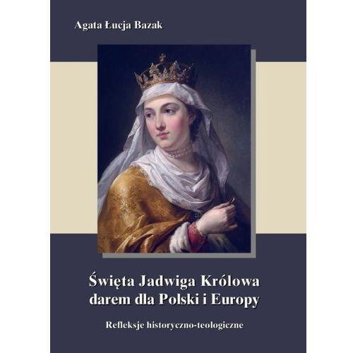 Święta Jadwiga Królowa darem dla Polski i Europy - refleksje historyczno-teologiczne - Agata Łucja Bazak (9788364145964)