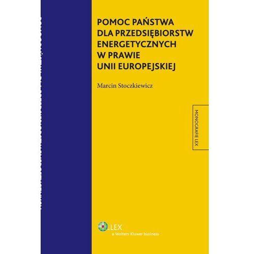 EBOOK Pomoc państwa dla przedsiębiorstw energetycznych w prawie Unii Europejskiej, Marcin Stoczkiewicz