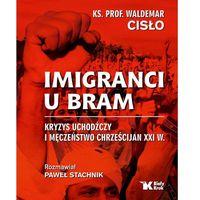 Imigranci U Bram Kryzys Uchodźczy I Męczeństwo Chrześcijan Xxi W. - Waldemar Cisło