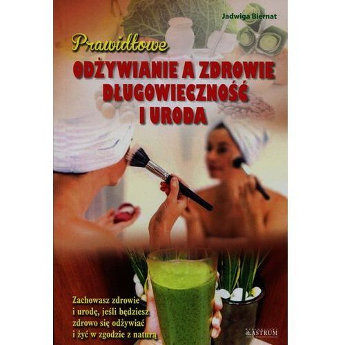 Prawidłowe odżywianie a zdrowie długowieczność i uroda (9788372779397)