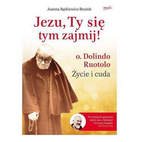 Jezu, Ty się tym zajmij. Ojciec Dolindo Ruotolo - życie i cuda - Joanna Bątkiewicz-Brożek