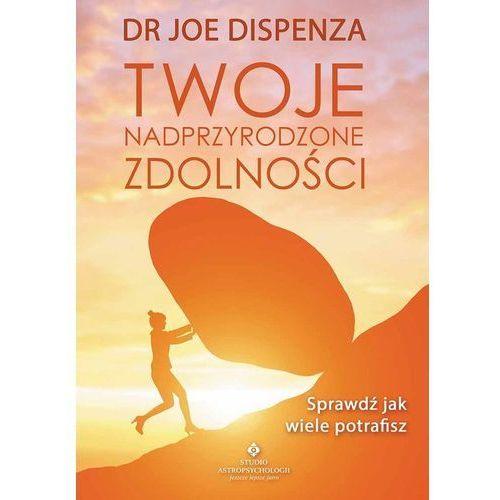 Twoje Nadprzyrodzone Zdolności Sprawdź Jak Wiele Potrafisz - Joe Dispenza, Joe Dispenza