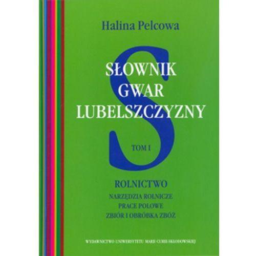 Słownik gwar Lubelszczyzny. Tom I. Rolnictwo. Narzędzia rolnicze, prace polowe, zbiór i obróbka zbóż