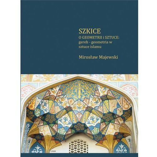 Szkice o geometrii i sztuce: gereh - geometria w sztuce islamu, Mirosław Majewski