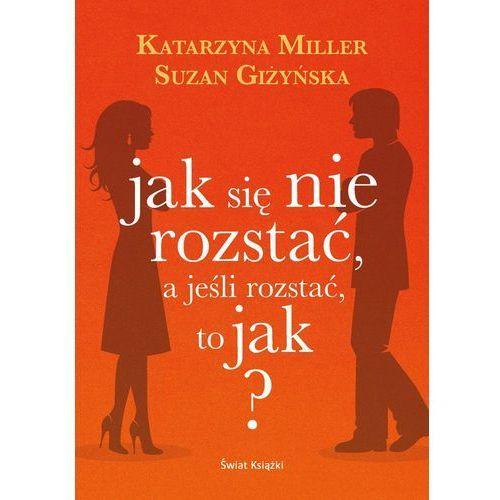 Jak się nie rozstać, a jeśli rozstać, to jak? - Miller Katarzyna, Giżyńska Suzan (312 str.)
