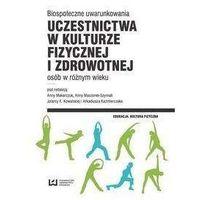 Biospołeczne uwarunkowania uczestnictwa w kulturze fizycznej i zdrowotnej osób w różnym wieku - Makarczuk Anna, Maszorek-Szymala Anna, Kowalska Jolant (2017)