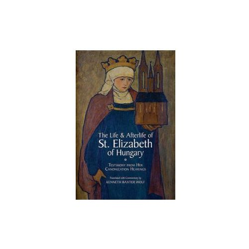 Life and Afterlife of St. Elizabeth of Hungary