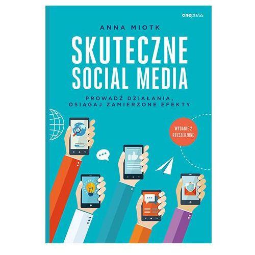 Skuteczne social media. Prowadź działania, osiągaj zamierzone efekty. Wyd. 2 - Miotk Anna, Anna Miotk
