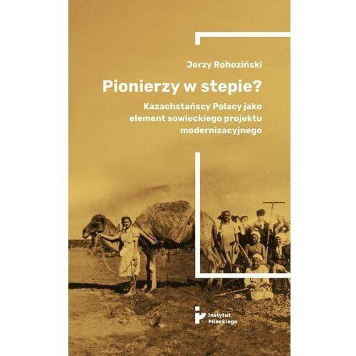 Pionierzy w stepie? Kazachstańscy Polacy jako element sowieckiego projektu modernizacyjnego - Jerzy Rohoziński - ebook
