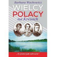 Wielcy Polacy na Kresach - Barbara Wachowicz (2019)