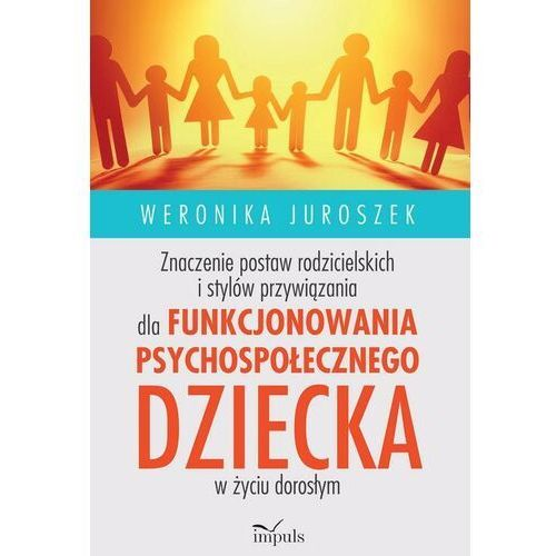 Znaczenie postaw rodzicielskich i stylów przywiązania dla funkcjonowania psychospołecznego dziecka - Weronika Juroszek - ebook