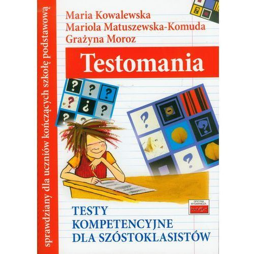 Testomania Testy kompetencyjne dla szóstoklasistów SP kl.4-6 - Kowalewska Maria, Matuszewska-Komuda Mariola, Moroz Grażyna, praca zbiorowa