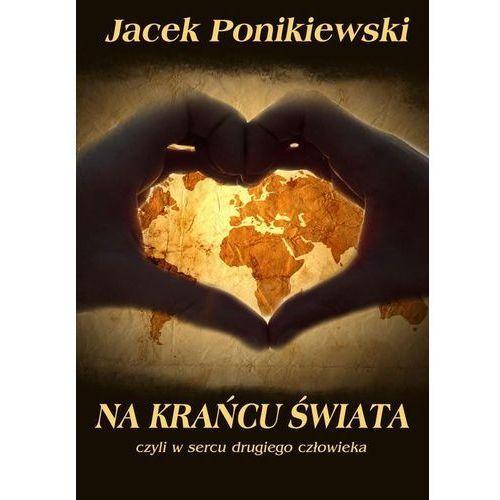 Na krańcu świata, czyli w sercu drugiego człowieka - Jacek Ponikiewski, E-bookowo