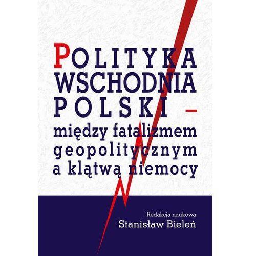 Polityka wschodnia Polski - między fatalizmem geopolitycznym a klątwą niemocy - Stanisław Bieleń (442 str.)
