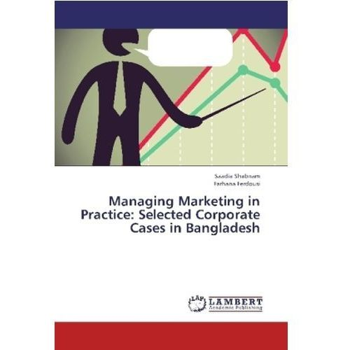 Managing Marketing in Practice: Selected Corporate Cases in Bangladesh Shabnam, Saadia