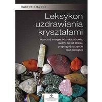 Leksykon Uzdrawiania Kryształami Wzmocnij Energię Odzyskaj Zdrowie Uwolnij Się Od Stresu Przyciągnij Szczęście Oraz Pieniądze - Karen Frazier (2019)