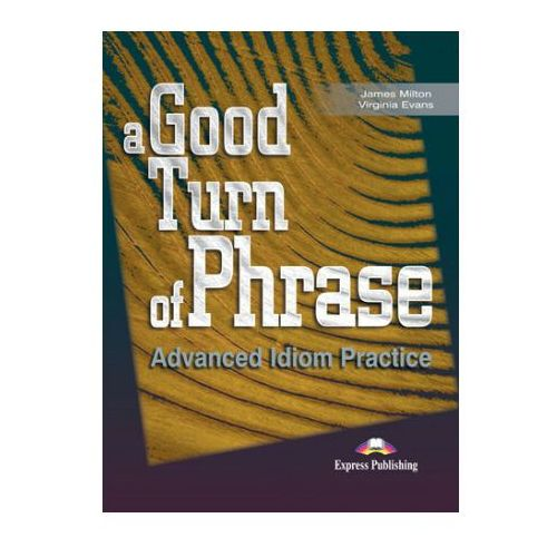 A Good Turn of Phrase. Advanced Idioms Practice. Podręcznik, Express Publishing