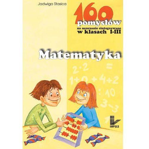 Matematyka - 160 pomysłów na nauczanie zintegrowane w klasach I-III - Jadwiga Stasica