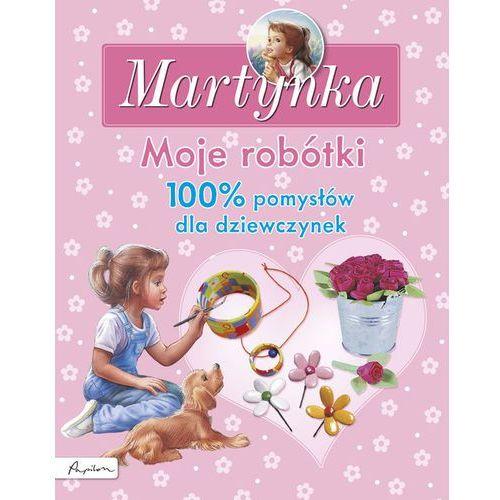 Martynka Moje robótki 100% pomysłów dla dziewczynek - Dostawa 0 zł, praca zbiorowa