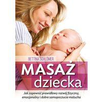 Masaż dziecka Jak zapewnić prawdłowy rozwój fizyczny, emocjonalny i dobre samopoczucie malucha - Bettina Schlomer, Aba