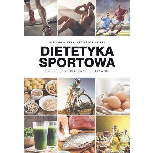 DIETETYKA SPORTOWA CO JEŚĆ BY TRENOWAĆ EFEKTYWNIE - JUSTYNA MIZERA (9788375796407)