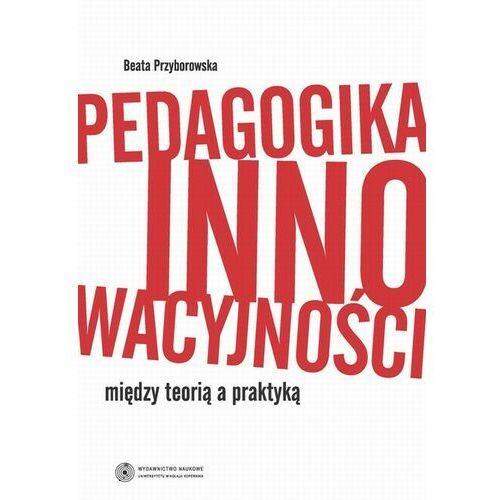 Pedagogika innowacyjności. Między teorią a praktyką - Beata Przyborowska - ebook